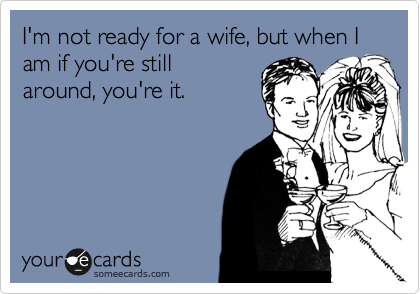 I'm not ready for a wife, but when I am if you're still around, you're it.