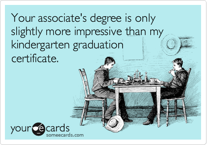 Your associate's degree is only slightly more impressive than my kindergarten graduation  certificate.