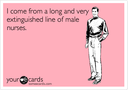 I come from a long and very extinguished line of male nurses.