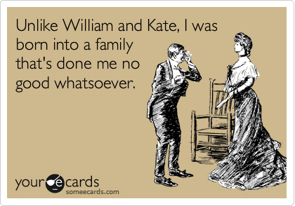 Unlike William and Kate, I was born into a family that's done me no good whatsoever.