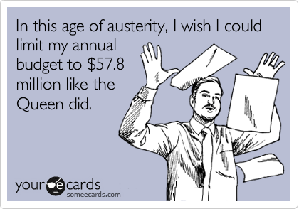 In this age of austerity, I wish I could limit my annual  budget to %2457.8 million like the Queen did.