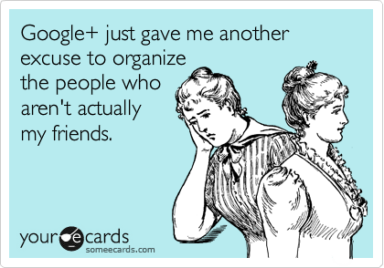 Google+ just gave me another excuse to organize the people who aren't actually my friends.