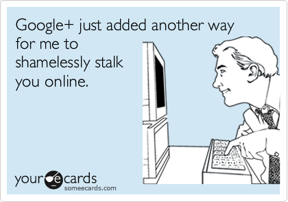 Google+ just added another way for me to shamelessly stalk you online.
