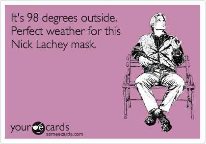 It's 98 degrees outside. Perfect weather for this Nick Lachey mask.