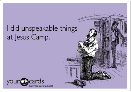 I did unspeakable things  at Jesus Camp.