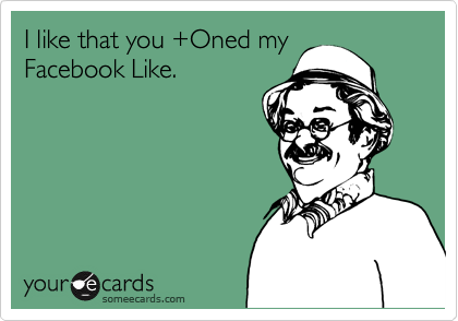 I like that you +Oned my  Facebook Like.