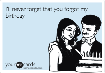 I'll never forget that you forgot my birthday