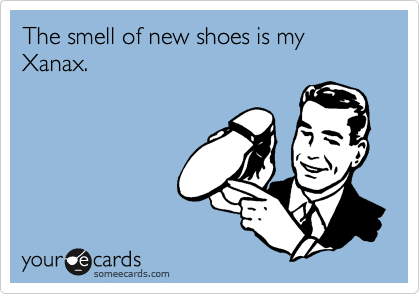 The smell of new shoes is my Xanax.