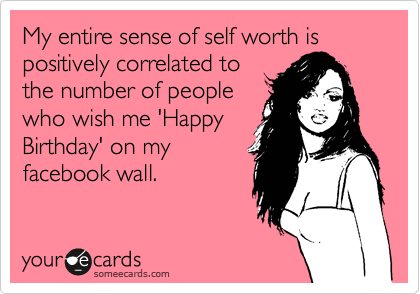 My entire sense of self worth is positively correlated to the number of people who wish me 'Happy Birthday' on my facebook wall.