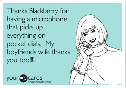 Thanks Blackberry for having a microphone that picks up everything on pocket dials.  My boyfriends wife thanks you too!!!!!