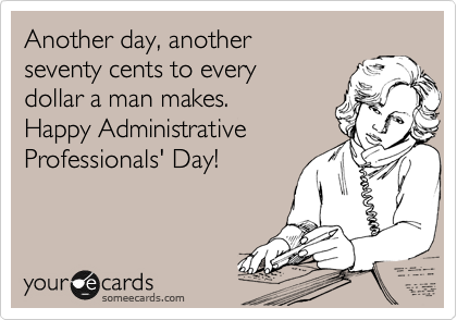 Another day, another  seventy cents to every  dollar a man makes.  Happy Administrative Professionals' Day!