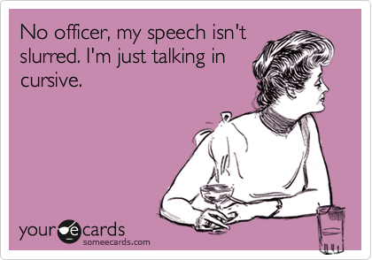 No officer, my speech isn't slurred. I'm just talking in cursive.