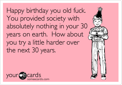 Happy Birthday You Old Fuck You Provided Society With Absolutely