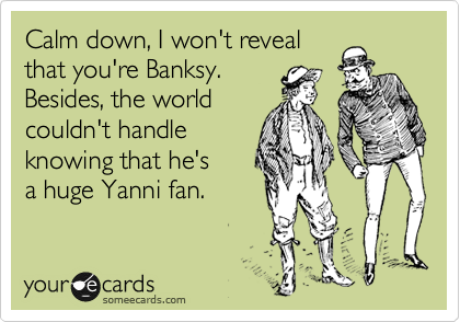 Calm down, I won't reveal that you're Banksy.  Besides, the world couldn't handle  knowing that he's a huge Yanni fan.