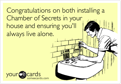 Congratulations on both installing a Chamber of Secrets in your house and ensuring you'll always live alone.