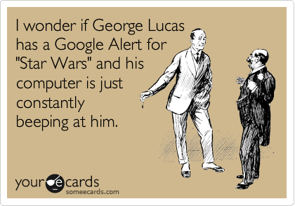 "I wonder if George Lucas has a Google Alert for ""Star Wars"" and his computer is just constantly beeping at him."