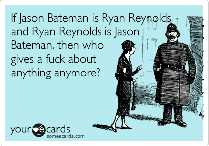If Jason Bateman is Ryan Reynolds and Ryan Reynolds is Jason Bateman, then who gives a fuck about anything anymore?