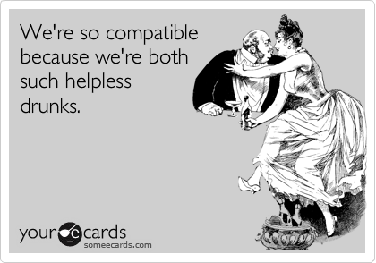 We're so compatible because we're both such helpless drunks.