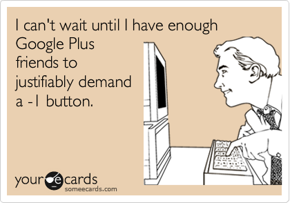 I can't wait until I have enough Google Plus friends to justifiably demand a -1 button.