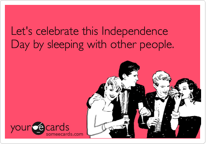 Let's celebrate this Independence Day by sleeping with other people.