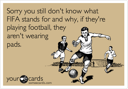 Sorry you still don't know what FIFA stands for and why, if they're playing football, they aren't wearing pads.