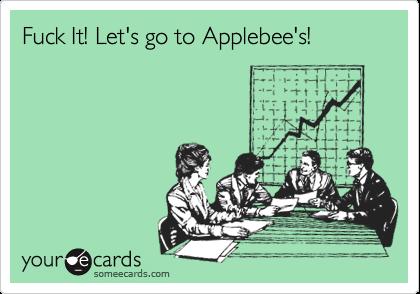 Fuck It! Let's go to Applebee's!