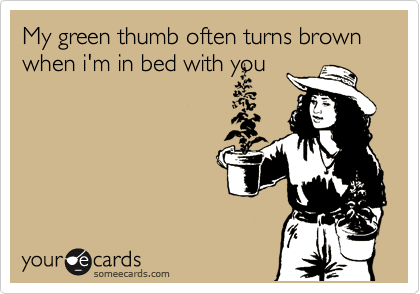 My green thumb often turns brown when i'm in bed with you