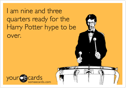 I am nine and three quarters ready for the Harry Potter hype to be over.