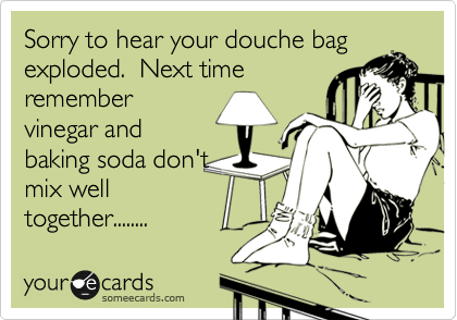 Sorry to hear your douche bag exploded.  Next time remember vinegar and baking soda don't mix well together........