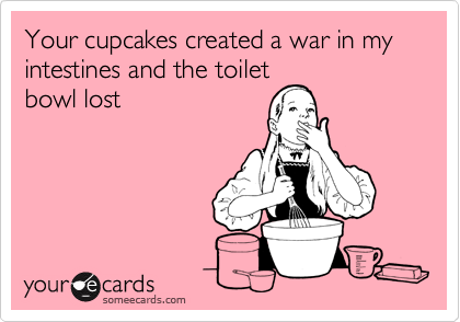 Your cupcakes created a war in my intestines and the toilet bowl lost