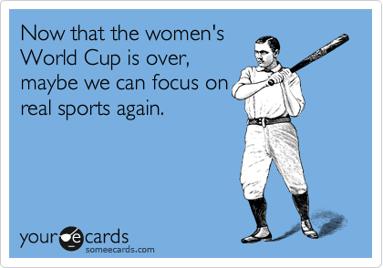 Now that the women's World Cup is over, maybe we can focus on real sports again.