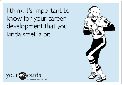 I think it's important to know for your career development that you kinda smell a bit.