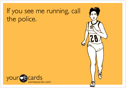 If you see me running, call the police.
