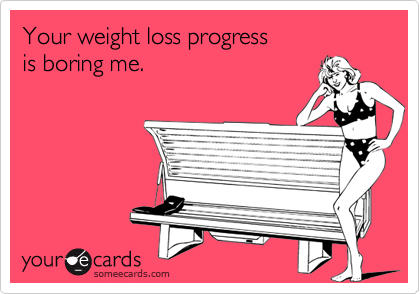Your weight loss progress  is boring me.