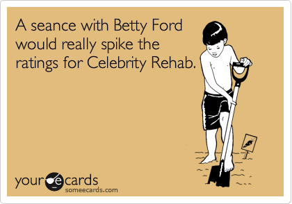 A seance with Betty Ford would really spike the ratings for Celebrity Rehab.