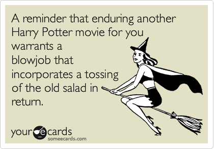 A reminder that enduring another Harry Potter movie for you warrants a blowjob that incorporates a tossing of the old salad in return.