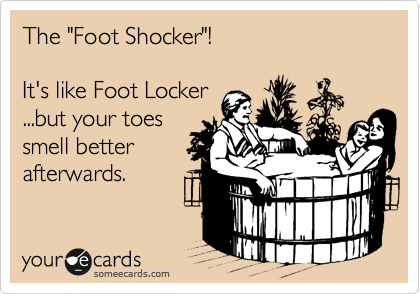 """The """"Foot Shocker""""!  It's like Foot Locker ...but your toes smell better afterwards."""