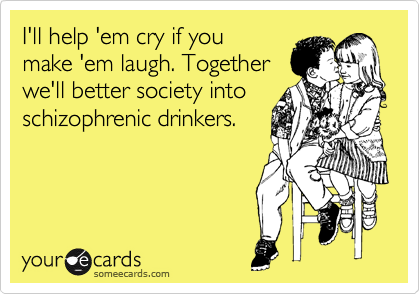 I'll help 'em cry if you make 'em laugh. Together we'll better society into schizophrenic drinkers.