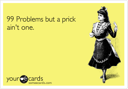 99 Problems but a prick  ain't one.