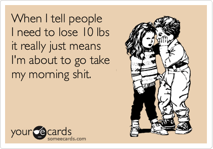When I tell people  I need to lose 10 lbs it really just means  I'm about to go take my morning shit.