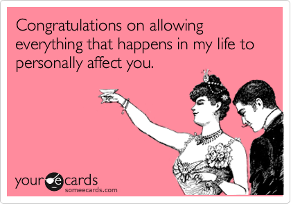 Congratulations on allowing everything that happens in my life to personally affect you.
