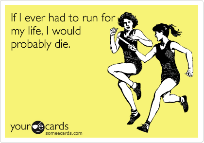 Funny Confession Ecard: If I ever had to run for my life, I would probably die.