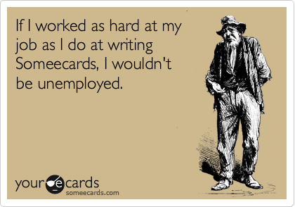If I worked as hard at my job as I do at writing Someecards, I wouldn't be unemployed.