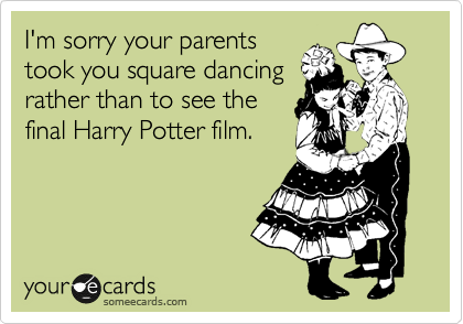 I'm sorry your parents took you square dancing rather than to see the final Harry Potter film.