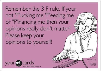 "Remember the 3 F rule. If your not ""F""ucking me ""F""eeding me or ""F""inancing me then your opinions really don't matter! Please keep your opinions to yourself!"