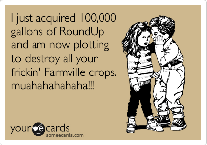 I just acquired 100,000 gallons of RoundUp and am now plotting to destroy all your frickin' Farmville crops. muahahahahaha!!!
