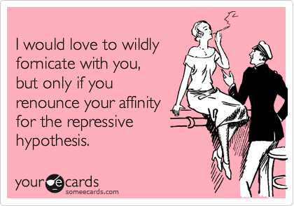 I would love to wildly fornicate with you,  but only if you renounce your affinity  for the repressive  hypothesis.