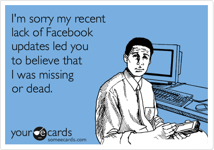 I'm sorry my recent lack of Facebook updates led you to believe that I was missing or dead.