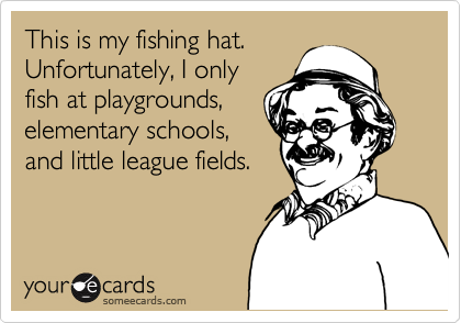 This is my fishing hat. Unfortunately, I only fish at playgrounds, elementary schools, and little league fields.