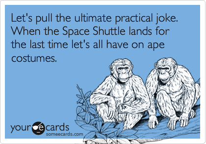 Let's pull the ultimate practical joke. When the Space Shuttle lands for the last time let's all have on ape costumes.